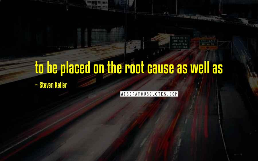 Steven Keller quotes: to be placed on the root cause as well as