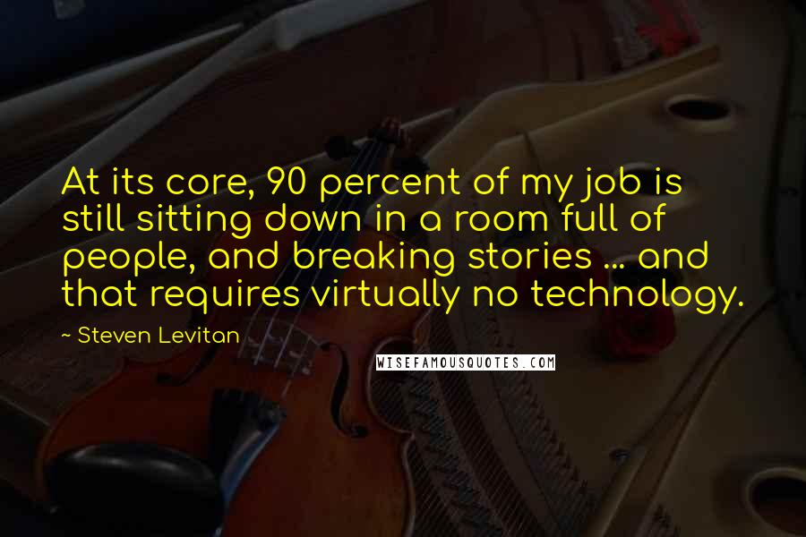 Steven Levitan quotes: At its core, 90 percent of my job is still sitting down in a room full of people, and breaking stories ... and that requires virtually no technology.