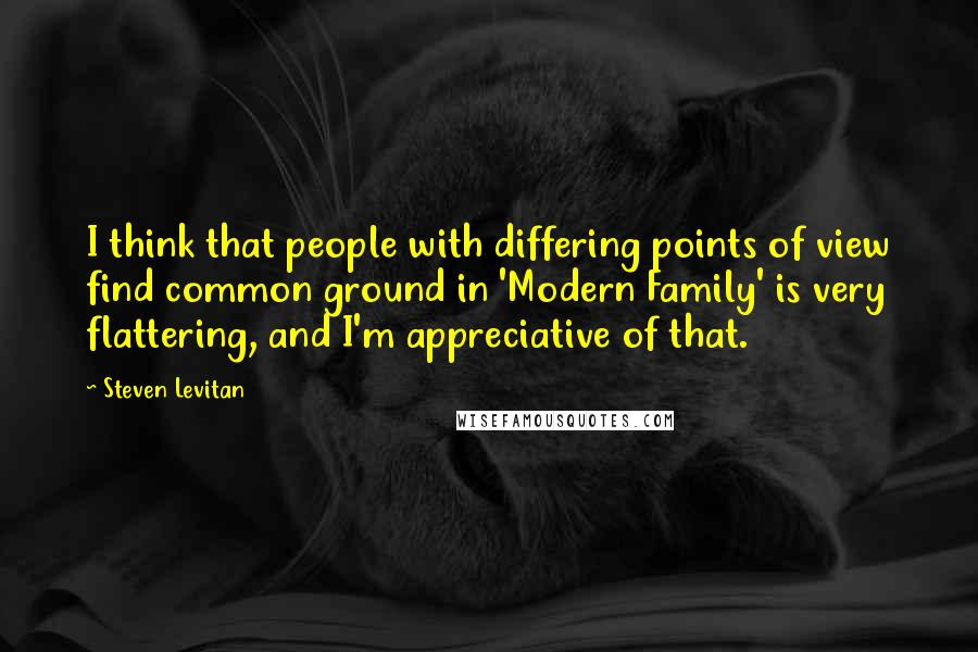 Steven Levitan quotes: I think that people with differing points of view find common ground in 'Modern Family' is very flattering, and I'm appreciative of that.