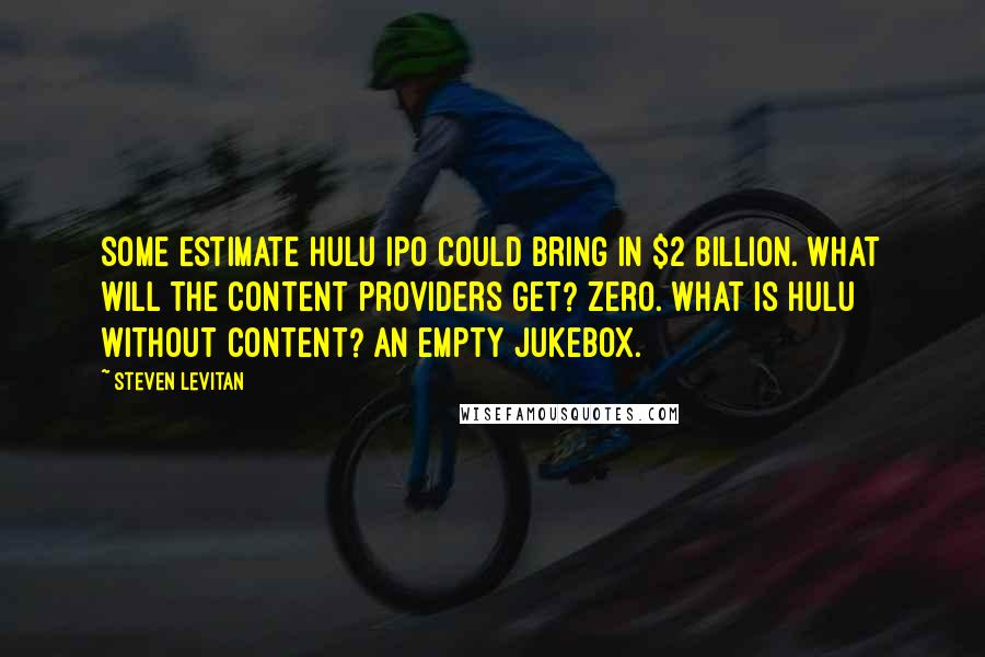 Steven Levitan quotes: Some estimate Hulu IPO could bring in $2 billion. What will the content providers get? Zero. What is Hulu without content? An empty jukebox.