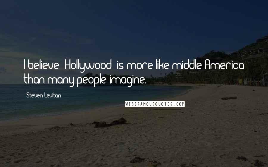 Steven Levitan quotes: I believe 'Hollywood' is more like middle America than many people imagine.