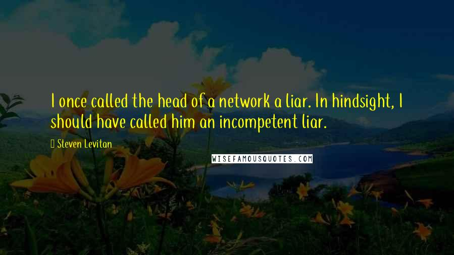 Steven Levitan quotes: I once called the head of a network a liar. In hindsight, I should have called him an incompetent liar.