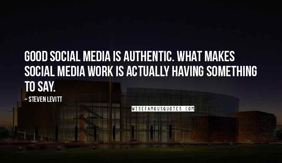 Steven Levitt quotes: Good social media is authentic. What makes social media work is actually having something to say.
