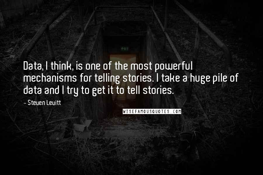 Steven Levitt quotes: Data, I think, is one of the most powerful mechanisms for telling stories. I take a huge pile of data and I try to get it to tell stories.
