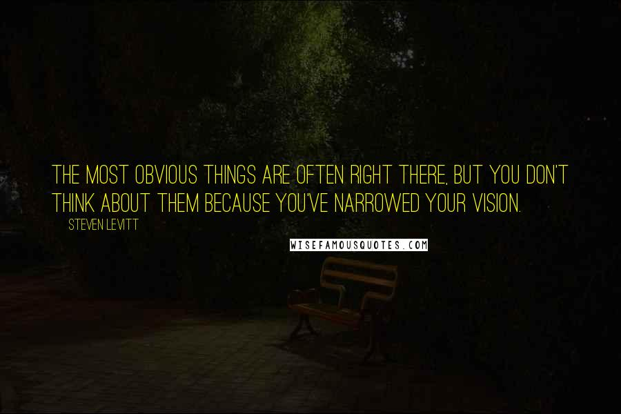 Steven Levitt quotes: The most obvious things are often right there, but you don't think about them because you've narrowed your vision.