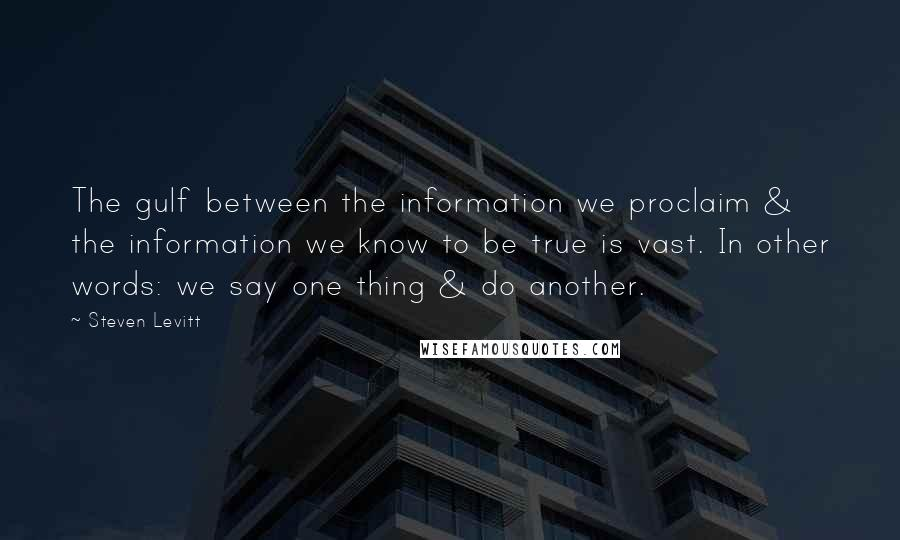 Steven Levitt quotes: The gulf between the information we proclaim & the information we know to be true is vast. In other words: we say one thing & do another.
