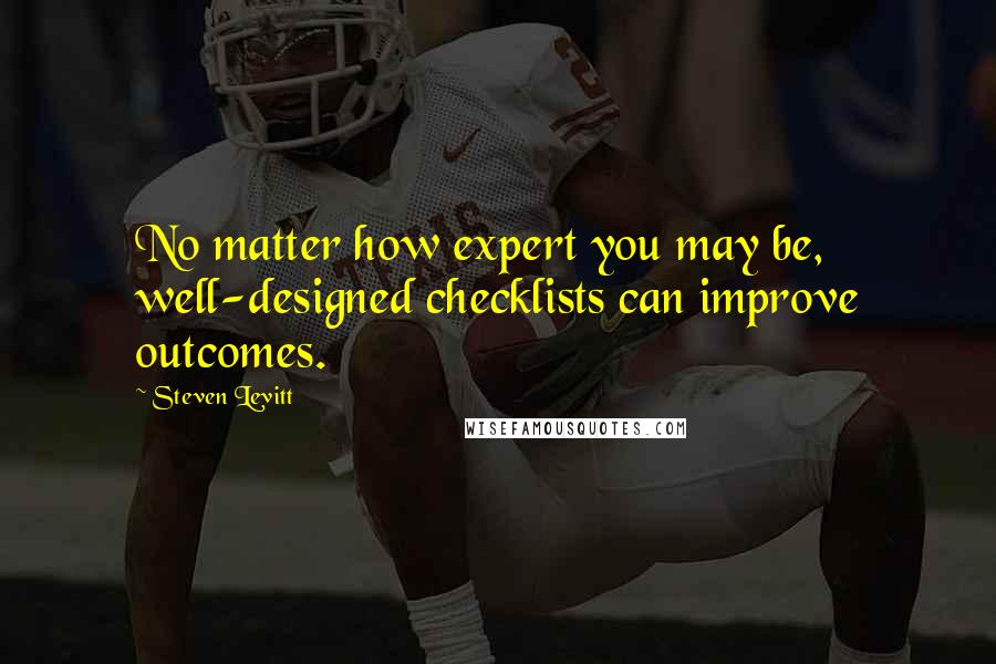 Steven Levitt quotes: No matter how expert you may be, well-designed checklists can improve outcomes.