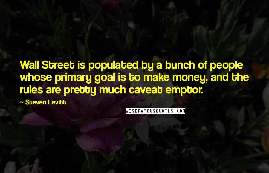 Steven Levitt quotes: Wall Street is populated by a bunch of people whose primary goal is to make money, and the rules are pretty much caveat emptor.