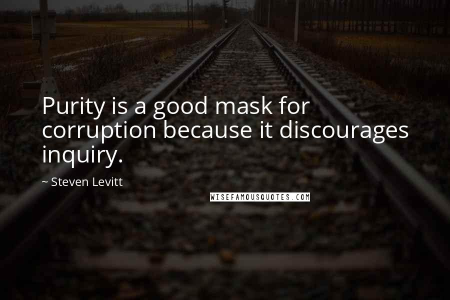 Steven Levitt quotes: Purity is a good mask for corruption because it discourages inquiry.