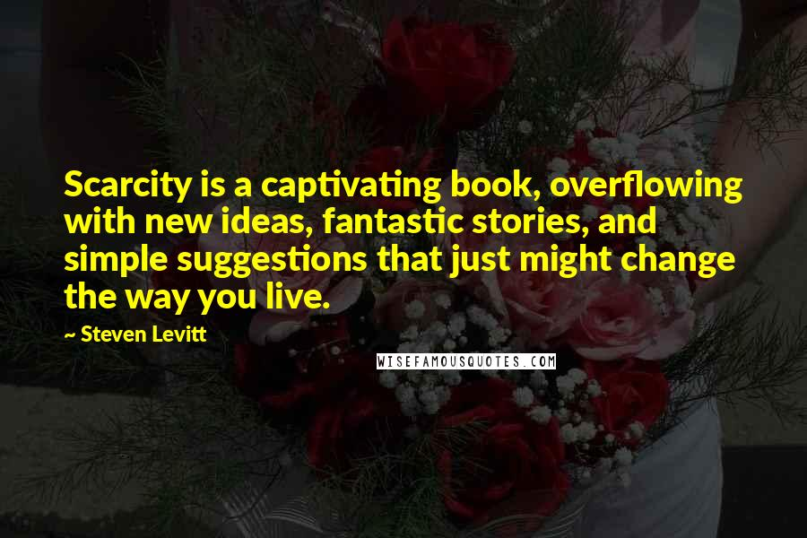 Steven Levitt quotes: Scarcity is a captivating book, overflowing with new ideas, fantastic stories, and simple suggestions that just might change the way you live.
