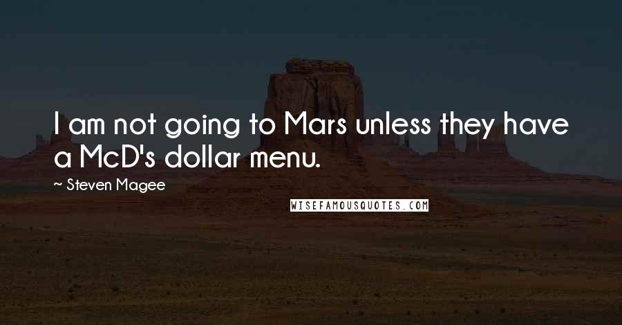 Steven Magee quotes: I am not going to Mars unless they have a McD's dollar menu.