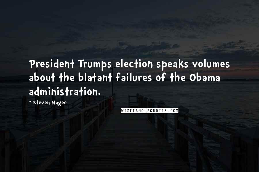 Steven Magee quotes: President Trumps election speaks volumes about the blatant failures of the Obama administration.