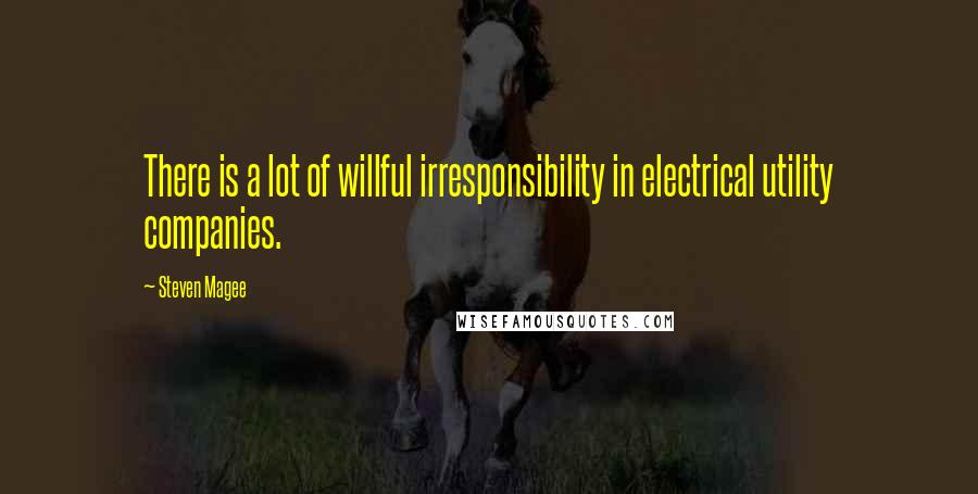 Steven Magee quotes: There is a lot of willful irresponsibility in electrical utility companies.
