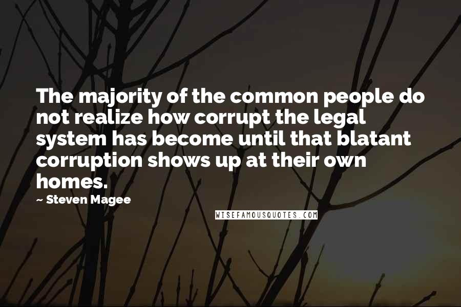 Steven Magee quotes: The majority of the common people do not realize how corrupt the legal system has become until that blatant corruption shows up at their own homes.