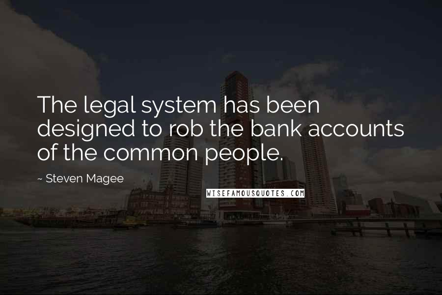 Steven Magee quotes: The legal system has been designed to rob the bank accounts of the common people.