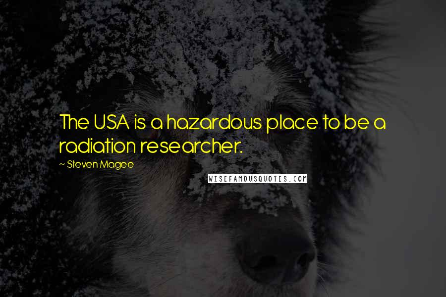 Steven Magee quotes: The USA is a hazardous place to be a radiation researcher.