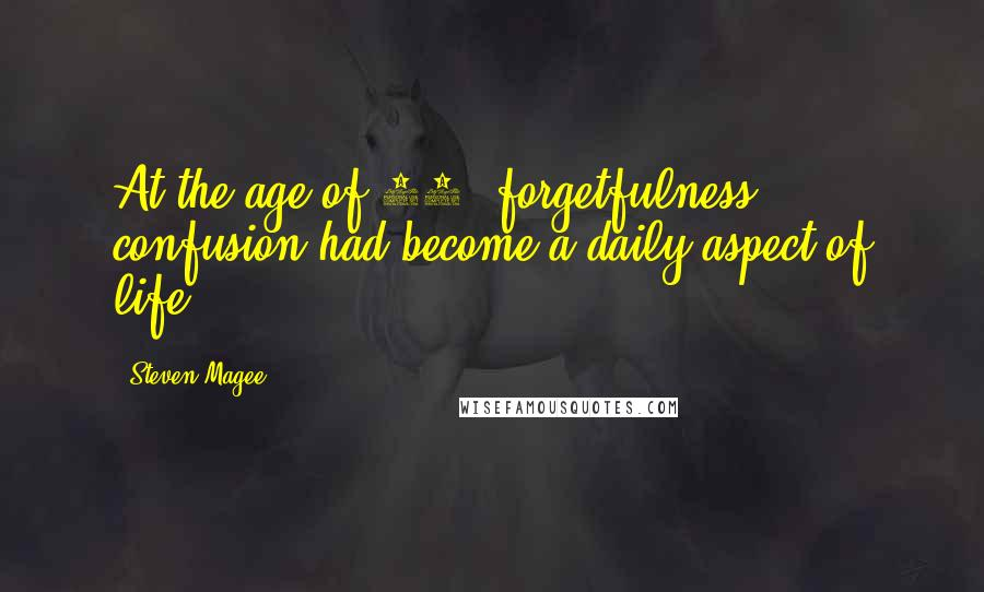 Steven Magee quotes: At the age of 46, forgetfulness & confusion had become a daily aspect of life.