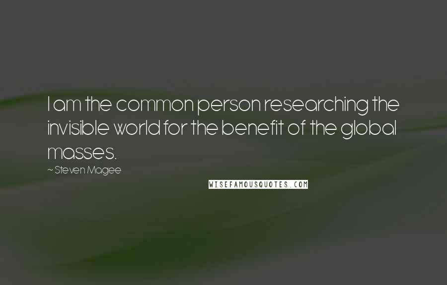 Steven Magee quotes: I am the common person researching the invisible world for the benefit of the global masses.