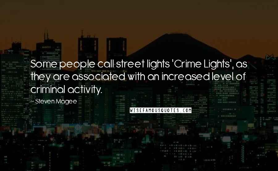 Steven Magee quotes: Some people call street lights 'Crime Lights', as they are associated with an increased level of criminal activity.