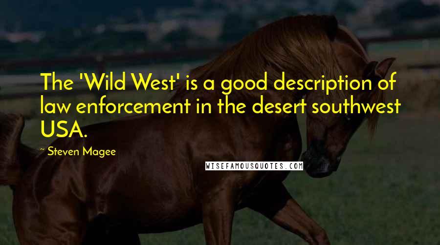 Steven Magee quotes: The 'Wild West' is a good description of law enforcement in the desert southwest USA.