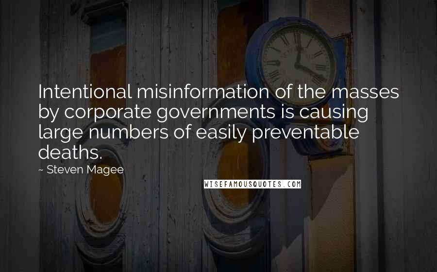 Steven Magee quotes: Intentional misinformation of the masses by corporate governments is causing large numbers of easily preventable deaths.