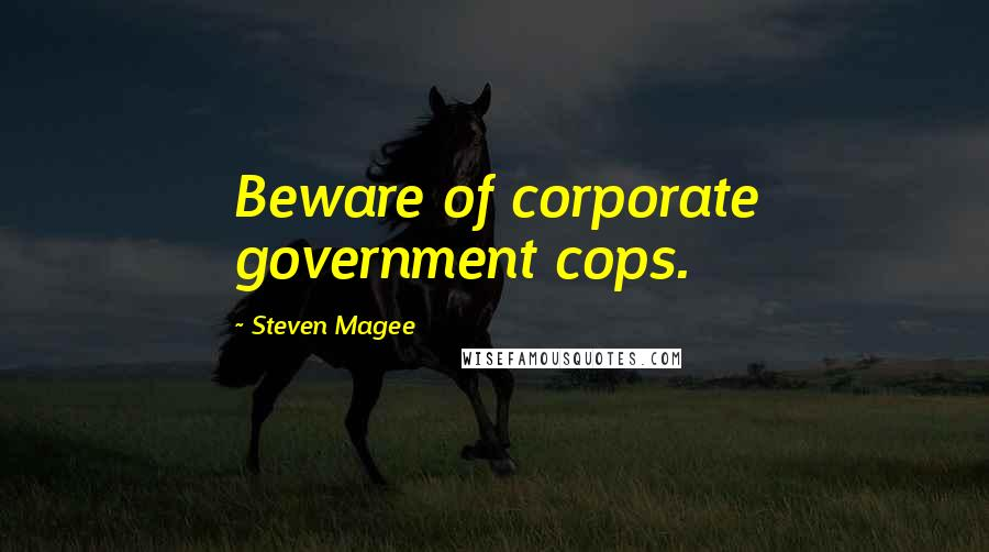 Steven Magee quotes: Beware of corporate government cops.