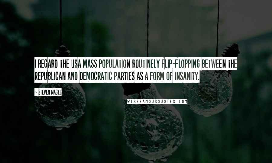 Steven Magee quotes: I regard the USA mass population routinely flip-flopping between the Republican and Democratic parties as a form of insanity.