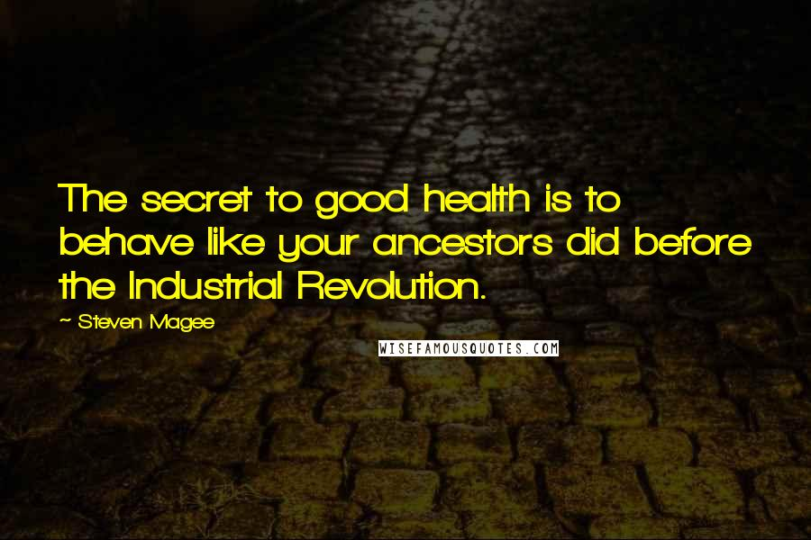 Steven Magee quotes: The secret to good health is to behave like your ancestors did before the Industrial Revolution.