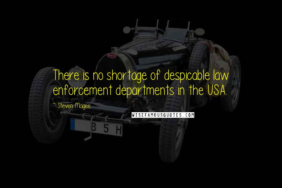 Steven Magee quotes: There is no shortage of despicable law enforcement departments in the USA.