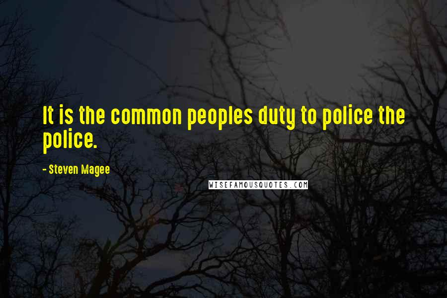 Steven Magee quotes: It is the common peoples duty to police the police.