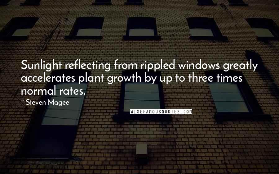 Steven Magee quotes: Sunlight reflecting from rippled windows greatly accelerates plant growth by up to three times normal rates.