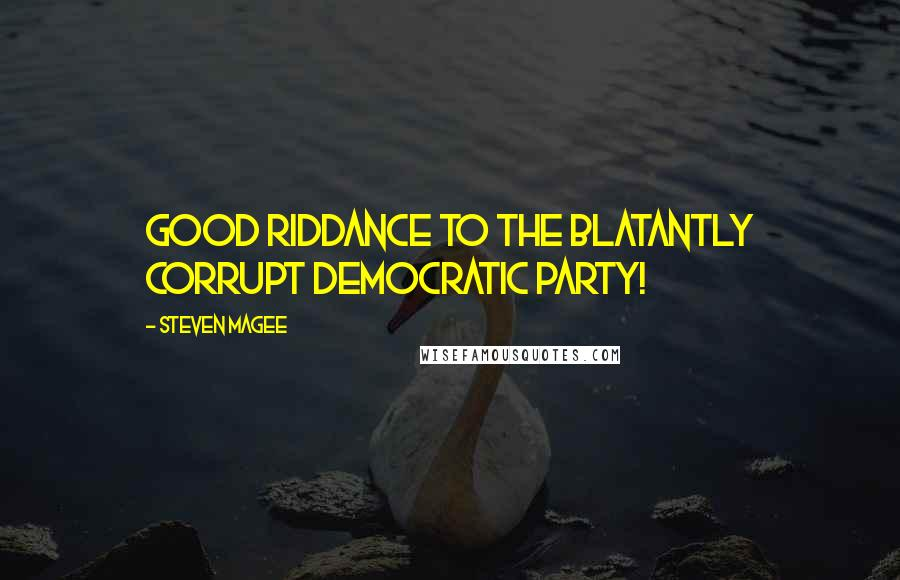 Steven Magee quotes: Good riddance to the blatantly corrupt Democratic Party!