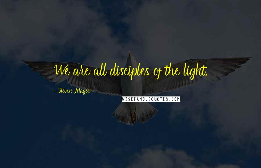 Steven Magee quotes: We are all disciples of the light.