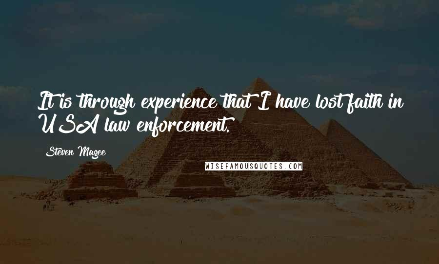 Steven Magee quotes: It is through experience that I have lost faith in USA law enforcement.