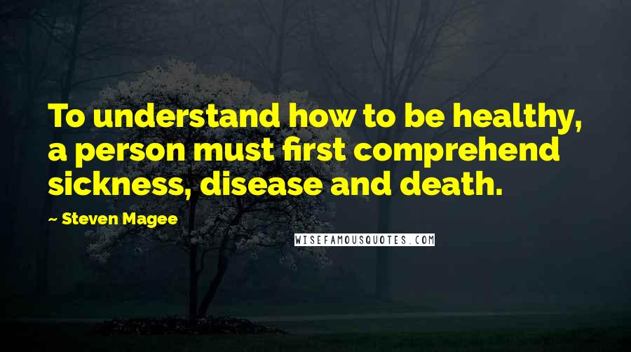 Steven Magee quotes: To understand how to be healthy, a person must first comprehend sickness, disease and death.