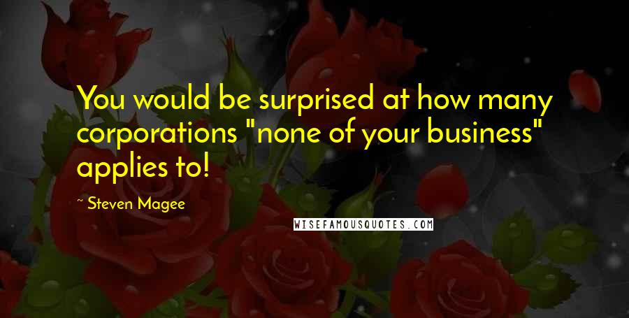 "Steven Magee quotes: You would be surprised at how many corporations ""none of your business"" applies to!"