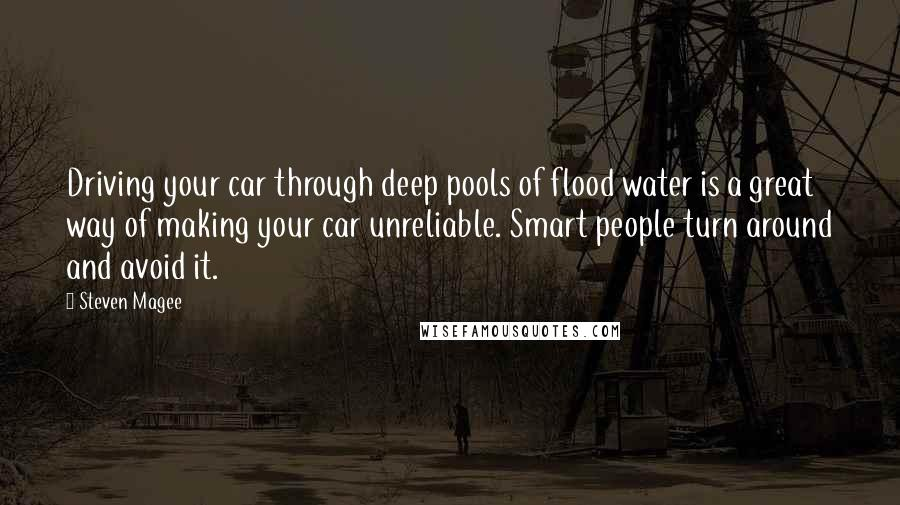 Steven Magee quotes: Driving your car through deep pools of flood water is a great way of making your car unreliable. Smart people turn around and avoid it.