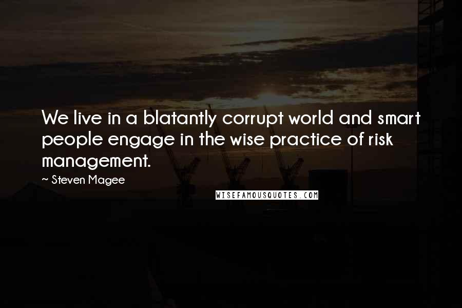 Steven Magee quotes: We live in a blatantly corrupt world and smart people engage in the wise practice of risk management.