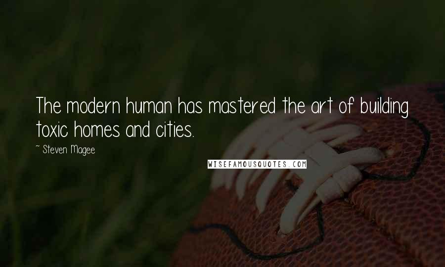 Steven Magee quotes: The modern human has mastered the art of building toxic homes and cities.