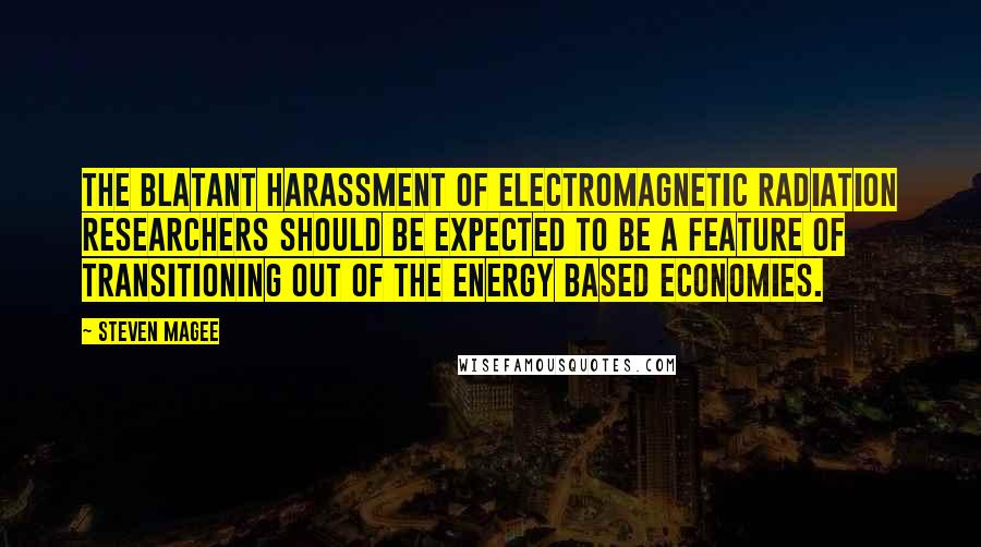 Steven Magee quotes: The blatant harassment of electromagnetic radiation researchers should be expected to be a feature of transitioning out of the energy based economies.