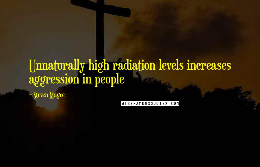 Steven Magee quotes: Unnaturally high radiation levels increases aggression in people