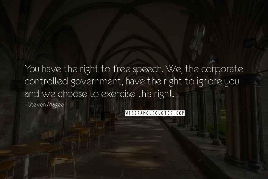 Steven Magee quotes: You have the right to free speech. We, the corporate controlled government, have the right to ignore you and we choose to exercise this right.
