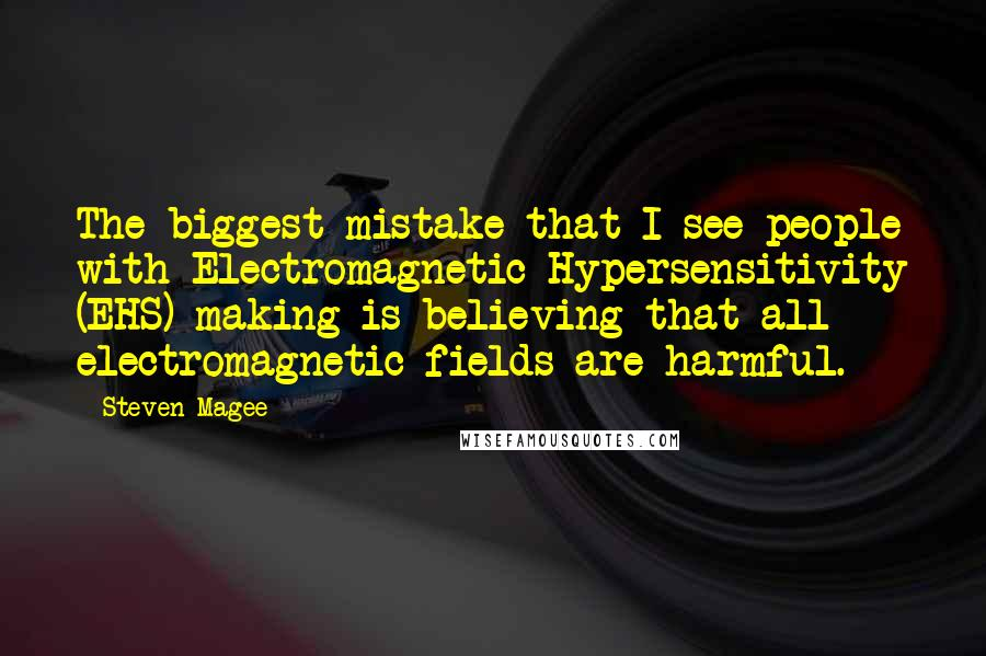 Steven Magee quotes: The biggest mistake that I see people with Electromagnetic Hypersensitivity (EHS) making is believing that all electromagnetic fields are harmful.