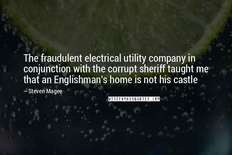 Steven Magee quotes: The fraudulent electrical utility company in conjunction with the corrupt sheriff taught me that an Englishman's home is not his castle