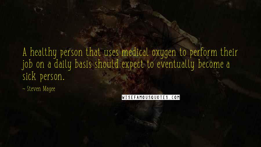 Steven Magee quotes: A healthy person that uses medical oxygen to perform their job on a daily basis should expect to eventually become a sick person.