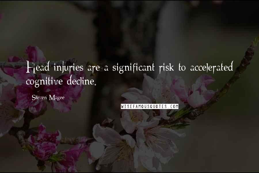 Steven Magee quotes: Head injuries are a significant risk to accelerated cognitive decline.