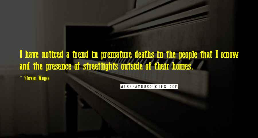 Steven Magee quotes: I have noticed a trend in premature deaths in the people that I know and the presence of streetlights outside of their homes.