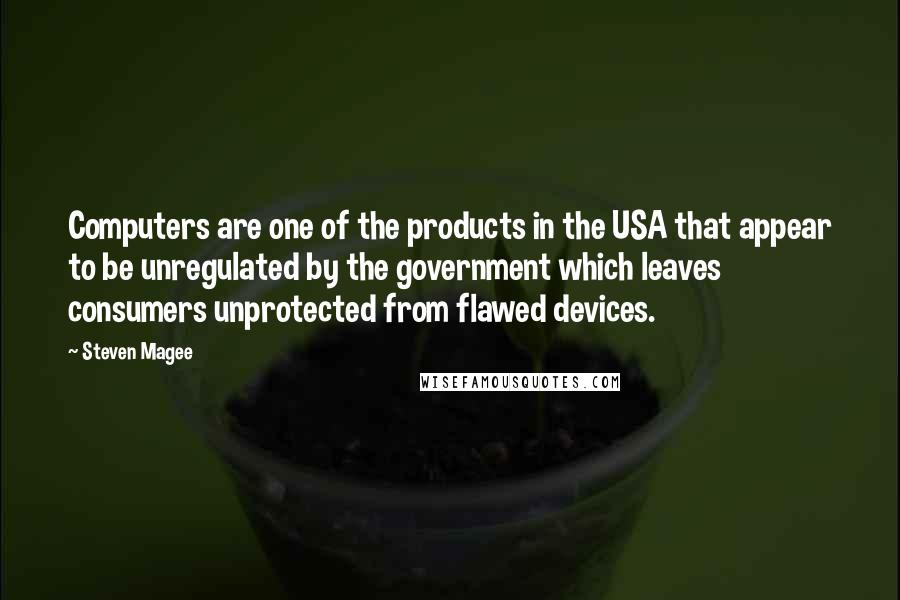 Steven Magee quotes: Computers are one of the products in the USA that appear to be unregulated by the government which leaves consumers unprotected from flawed devices.
