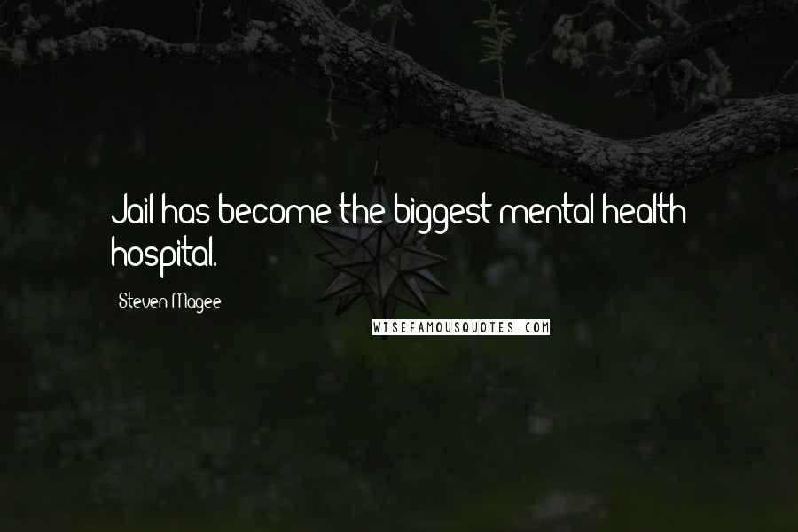 Steven Magee quotes: Jail has become the biggest mental health hospital.