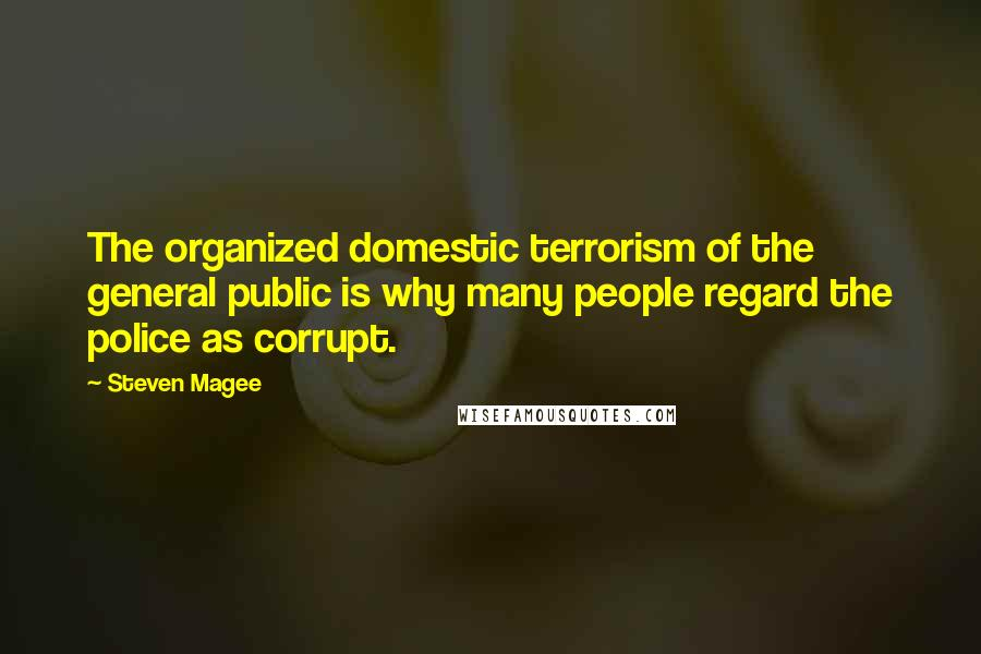 Steven Magee quotes: The organized domestic terrorism of the general public is why many people regard the police as corrupt.